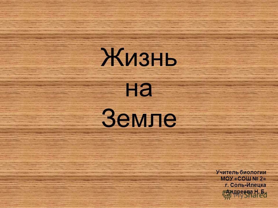 Жизнь на Земле Учитель биологии МОУ «СОШ 2» г. Соль-Илецка Андреева Н. Б.