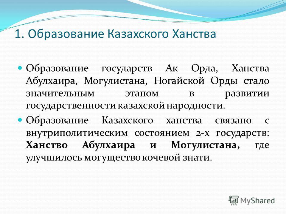 1. Образование Казахского Ханства Образование государств Ак Орда, Ханства Абулхаира, Могулистана, Ногайской Орды стало значительным этапом в развитии государственности казахской народности. Образование Казахского ханства связано с внутриполитическим