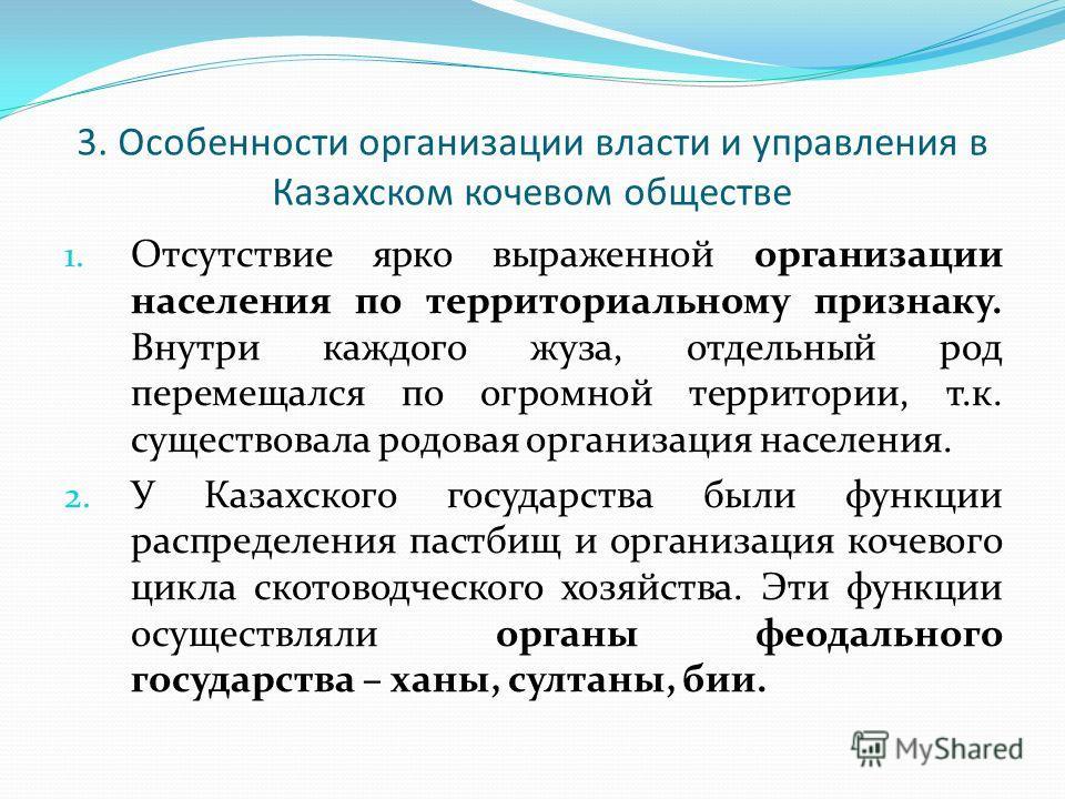 3. Особенности организации власти и управления в Казахском кочевом обществе 1. Отсутствие ярко выраженной организации населения по территориальному признаку. Внутри каждого жуза, отдельный род перемещался по огромной территории, т.к. существовала род