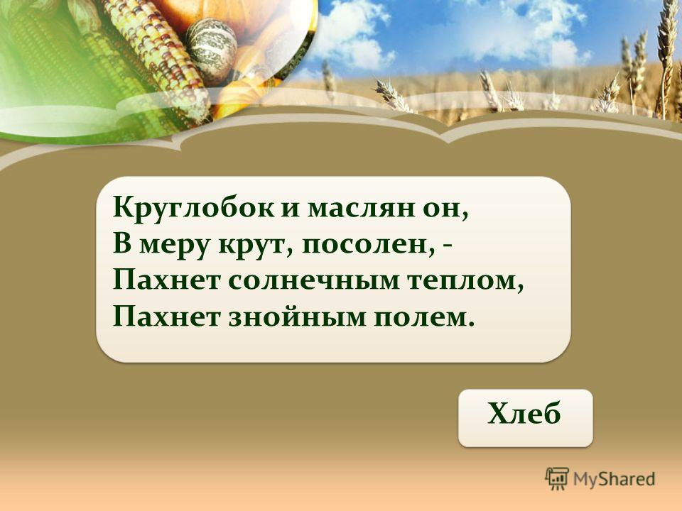 Круглобок и маслян он, В меру крут, посолен, - Пахнет солнечным теплом, Пахнет знойным полем. Хлеб
