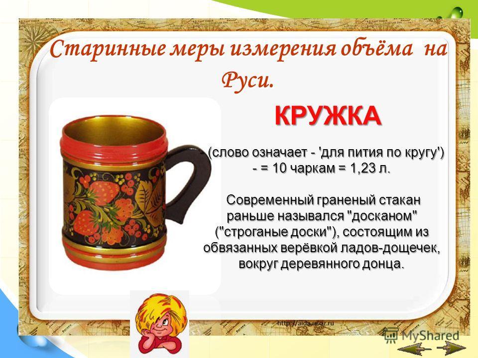 КРУЖКА Старинные меры измерения объёма на Руси. - (слово означает - 'для пития по кругу') - = 10 чаркам = 1,23 л. Современный граненый стакан раньше назывался