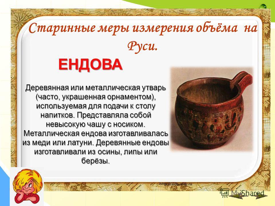 Деревянная или металлическая утварь (часто, украшенная орнаментом), используемая для подачи к столу напитков. Представляла собой невысокую чашу с носиком. Металлическая ендова изготавливалась из меди или латуни. Деревянные ендовы изготавливали из оси