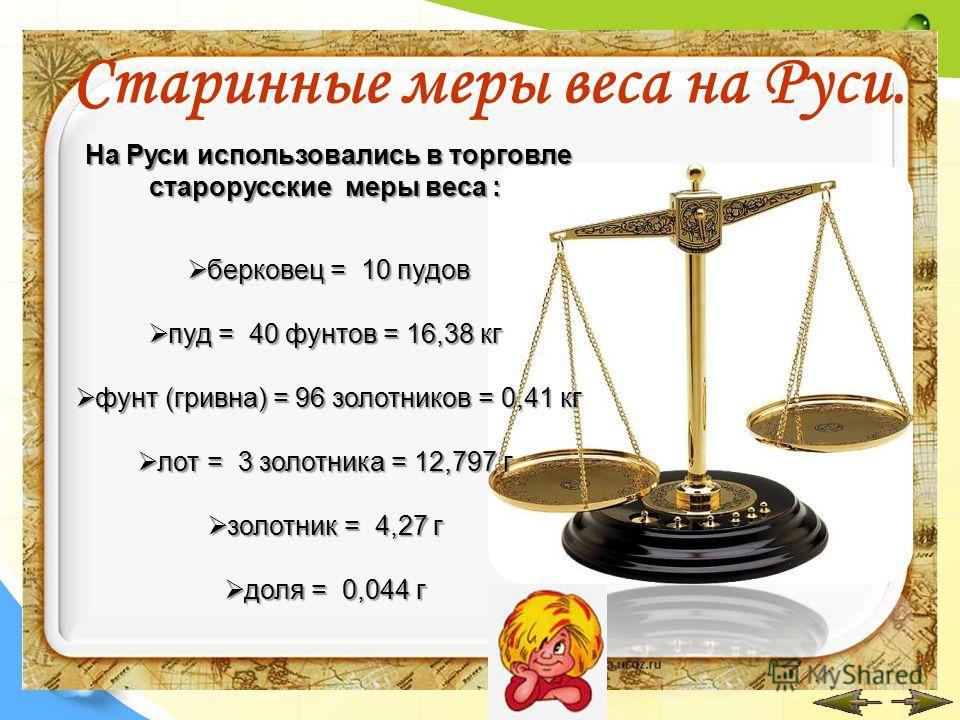 Старинные меры веса на Руси. На Руси использовались в торговле старорусские меры веса : На Руси использовались в торговле старорусские меры веса : берковец = 10 пудов берковец = 10 пудов пуд = 40 фунтов = 16,38 кг пуд = 40 фунтов = 16,38 кг фунт (гри