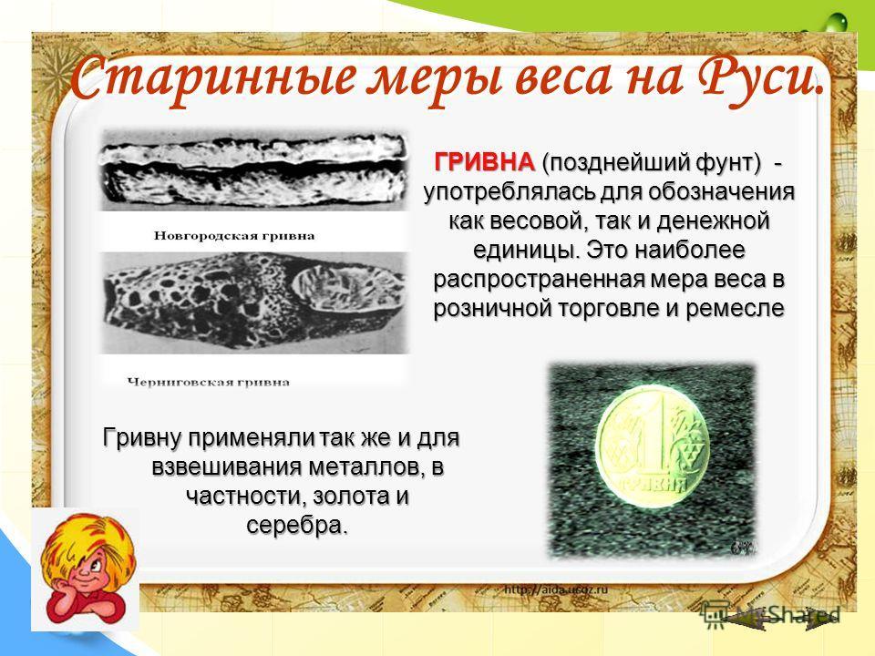 Старинные меры веса на Руси. ГРИВНА (позднейший фунт) - употреблялась для обозначения как весовой, так и денежной единицы. Это наиболее распространенная мера веса в розничной торговле и ремесле Гривну применяли так же и для взвешивания металлов, в ча