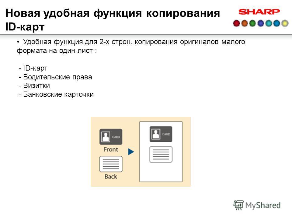 Новая удобная функция копирования ID-карт Удобная функция для 2-х строн. копирования оригиналов малого формата на один лист : - ID-карт - Водительские права - Визитки - Банковские карточки