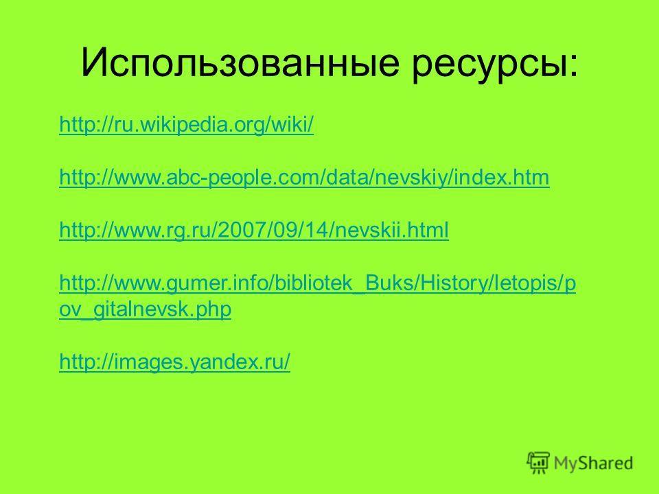 Использованные ресурсы: http://ru.wikipedia.org/wiki/ http://www.abc-people.com/data/nevskiy/index.htm http://www.rg.ru/2007/09/14/nevskii.html http://www.gumer.info/bibliotek_Buks/History/letopis/p ov_gitalnevsk.php http://images.yandex.ru/