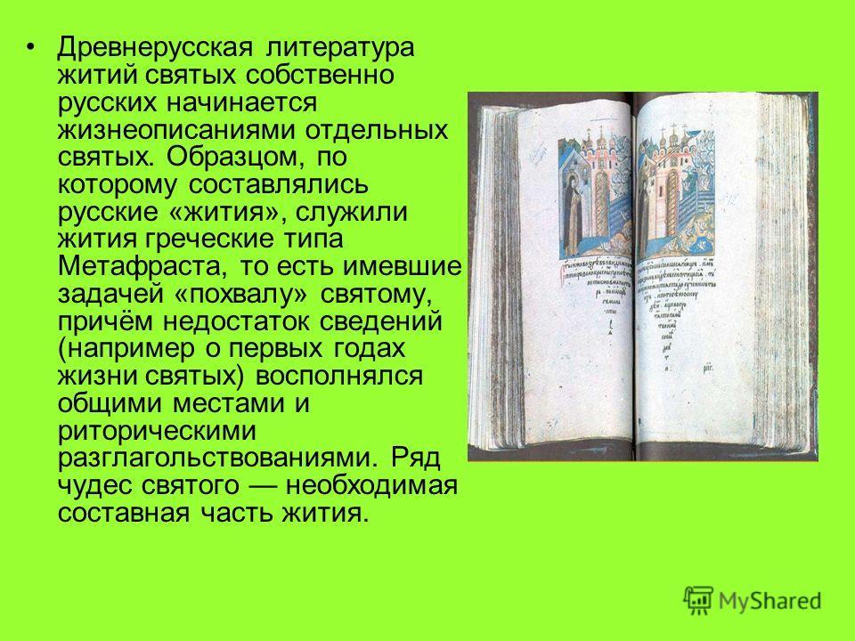 Древнерусская литература житий святых собственно русских начинается жизнеописаниями отдельных святых. Образцом, по которому составлялись русские «жития», служили жития греческие типа Метафраста, то есть имевшие задачей «похвалу» святому, причём недос