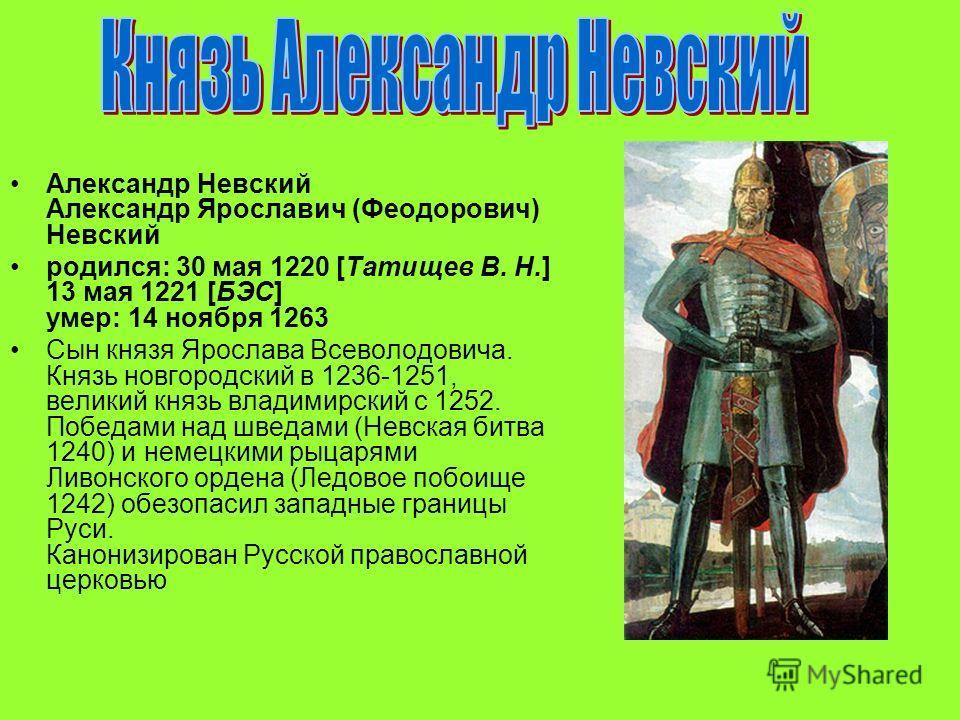 Александр Невский Александр Ярославич (Феодорович) Невский родился: 30 мая 1220 [Татищев В. Н.] 13 мая 1221 [БЭС] умер: 14 ноября 1263 Сын князя Ярослава Всеволодовича. Князь новгородский в 1236-1251, великий князь владимирский с 1252. Победами над ш