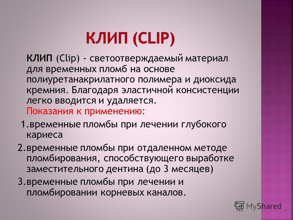 КЛИП (Clip) - светоотверждаемый материал для временных пломб на основе полиуретанакрилатного полимера и диоксида кремния. Благодаря эластичной консистенции легко вводится и удаляется. Показания к применению: 1.временные пломбы при лечении глубокого к