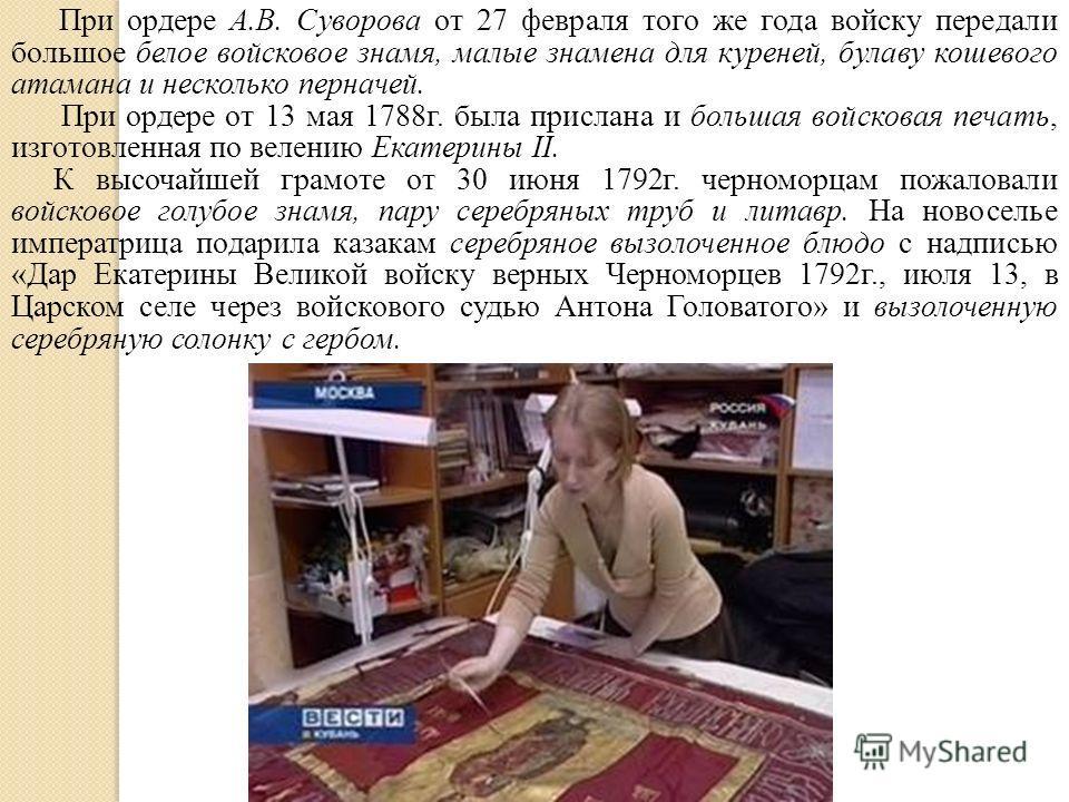 При ордере А.В. Суворова от 27 февраля того же года войску передали большое белое войсковое знамя, малые знамена для куреней, булаву кошевого атамана и несколько перначей. При ордере от 13 мая 1788г. была прислана и большая войсковая печать, изготовл