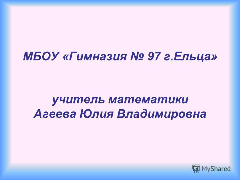 МБОУ «Гимназия 97 г.Ельца» учитель математики Агеева Юлия Владимировна