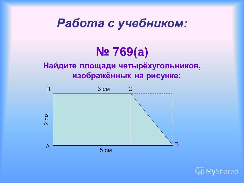 5 см A Работа с учебником: 769(а) Найдите площади четырёхугольников, изображённых на рисунке: B C D 3 см 2 см