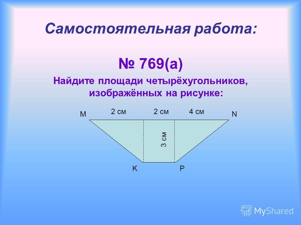 4 см K Самостоятельная работа: 769(а) Найдите площади четырёхугольников, изображённых на рисунке: MN P 2 см 3 см