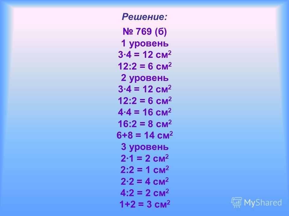 Решение: 769 (б) 1 уровень 34 = 12 см 2 12:2 = 6 см 2 2 уровень 34 = 12 см 2 12:2 = 6 см 2 44 = 16 см 2 16:2 = 8 см 2 6+8 = 14 см 2 3 уровень 21 = 2 см 2 2:2 = 1 см 2 22 = 4 см 2 4:2 = 2 см 2 1+2 = 3 см 2