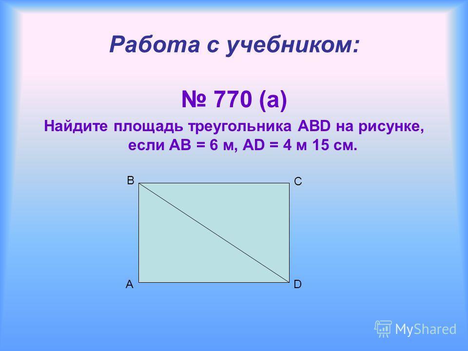 A Работа с учебником: 770 (а) Найдите площадь треугольника ABD на рисунке, если AB = 6 м, AD = 4 м 15 см. B C D