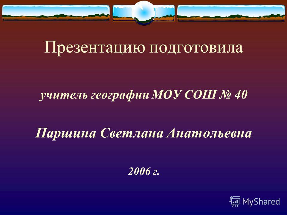 Презентацию подготовила учитель географии МОУ СОШ 40 Паршина Светлана Анатольевна 2006 г.