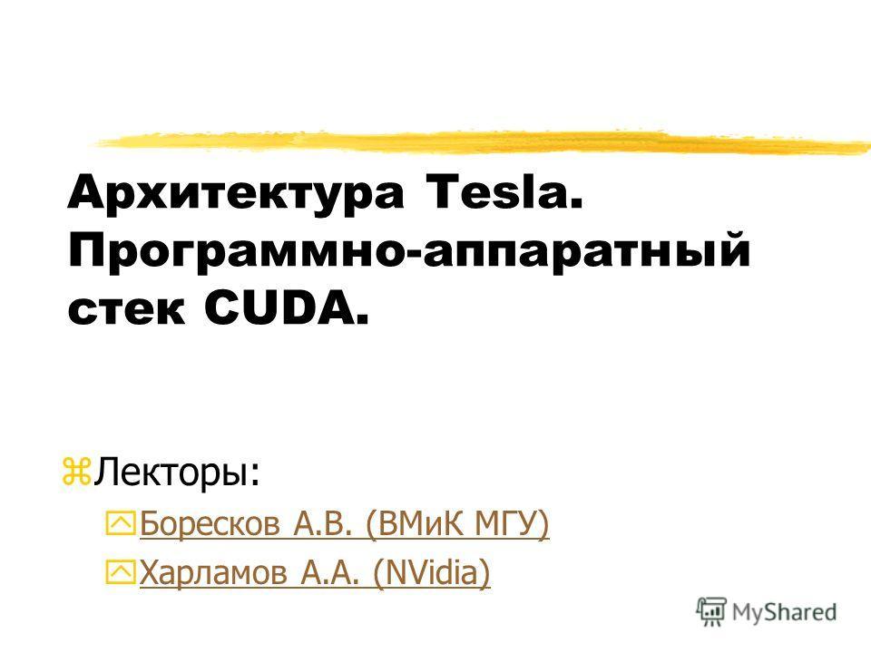 Архитектура Tesla. Программно-аппаратный стек CUDA. zЛекторы: yБоресков А.В. (ВМиК МГУ)Боресков А.В. (ВМиК МГУ) yХарламов А.А. (NVidia)Харламов А.А. (NVidia)