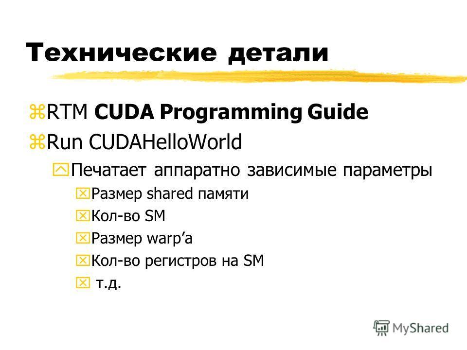 Технические детали zRTM CUDA Programming Guide zRun CUDAHelloWorld yПечатает аппаратно зависимые параметры xРазмер shared памяти xКол-во SM xРазмер warpа xКол-во регистров на SM x т.д.