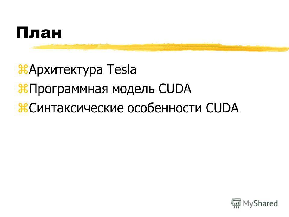 План zАрхитектура Tesla zСинтаксические особенности CUDA zПрограммная модель CUDA