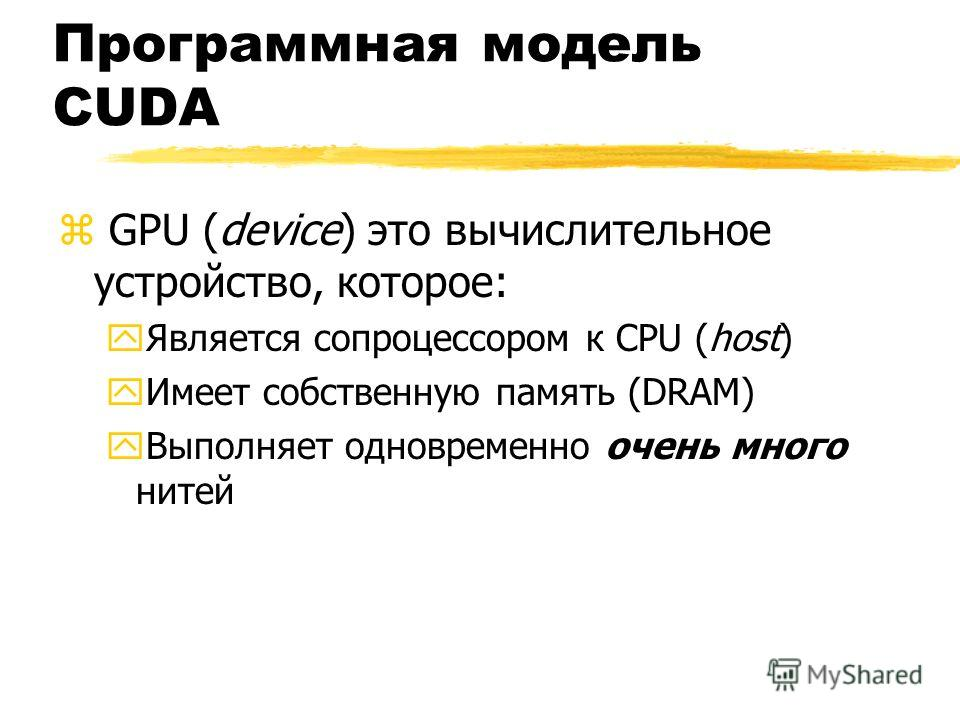 Программная модель CUDA z GPU (device) это вычислительное устройство, которое: yЯвляется сопроцессором к CPU (host) yИмеет собственную память (DRAM) yВыполняет одновременно очень много нитей