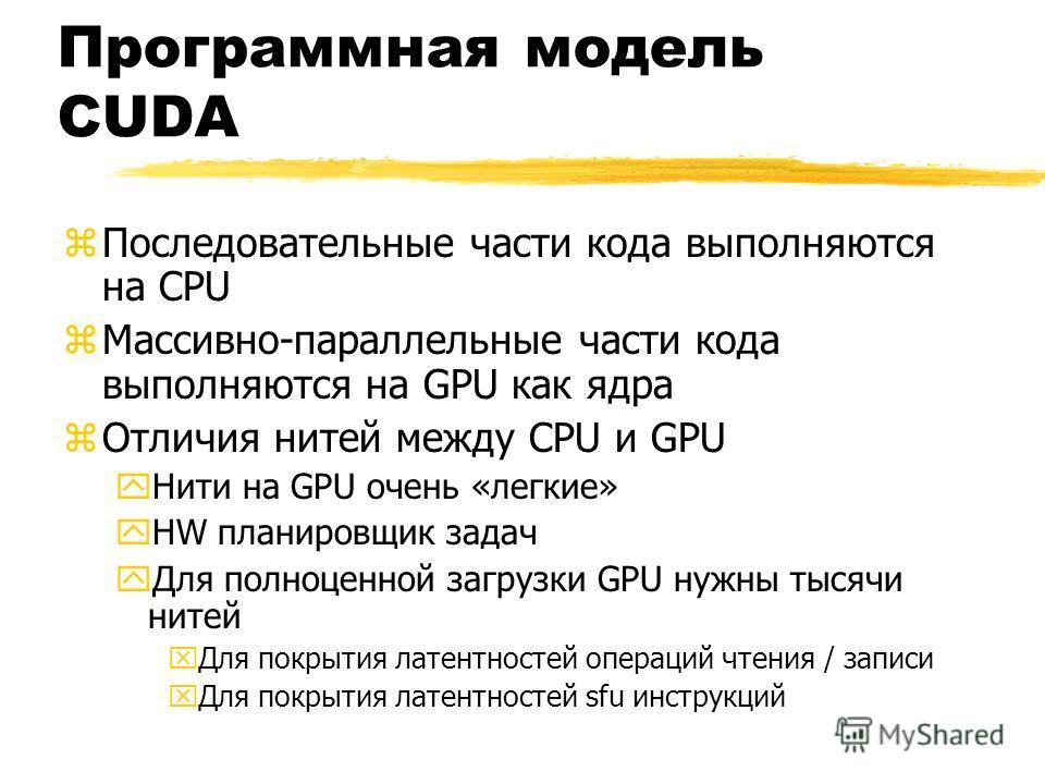 Программная модель CUDA zПоследовательные части кода выполняются на CPU zМассивно-параллельные части кода выполняются на GPU как ядра zОтличия нитей между CPU и GPU yНити на GPU очень «легкие» yHW планировщик задач yДля полноценной загрузки GPU нужны
