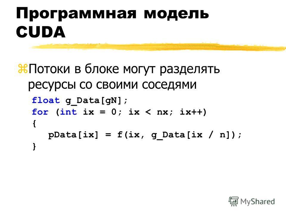 Программная модель CUDA zПотоки в блоке могут разделять ресурсы со своими соседями float g_Data[gN]; for (int ix = 0; ix < nx; ix++) { pData[ix] = f(ix, g_Data[ix / n]); }