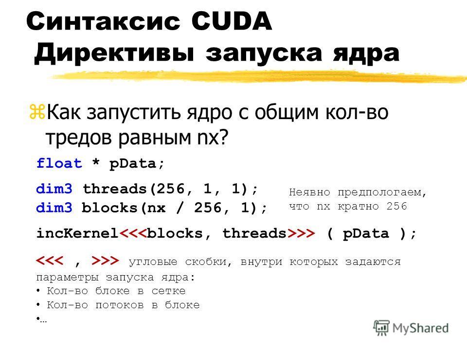 Синтаксис CUDA Директивы запуска ядра zКак запустить ядро с общим кол-во тредов равным nx? incKernel ( pData ); dim3 threads(256, 1, 1); dim3 blocks(nx / 256, 1); float * pData; >> угловые скобки, внутри которых задаются параметры запуска ядра: Кол-в
