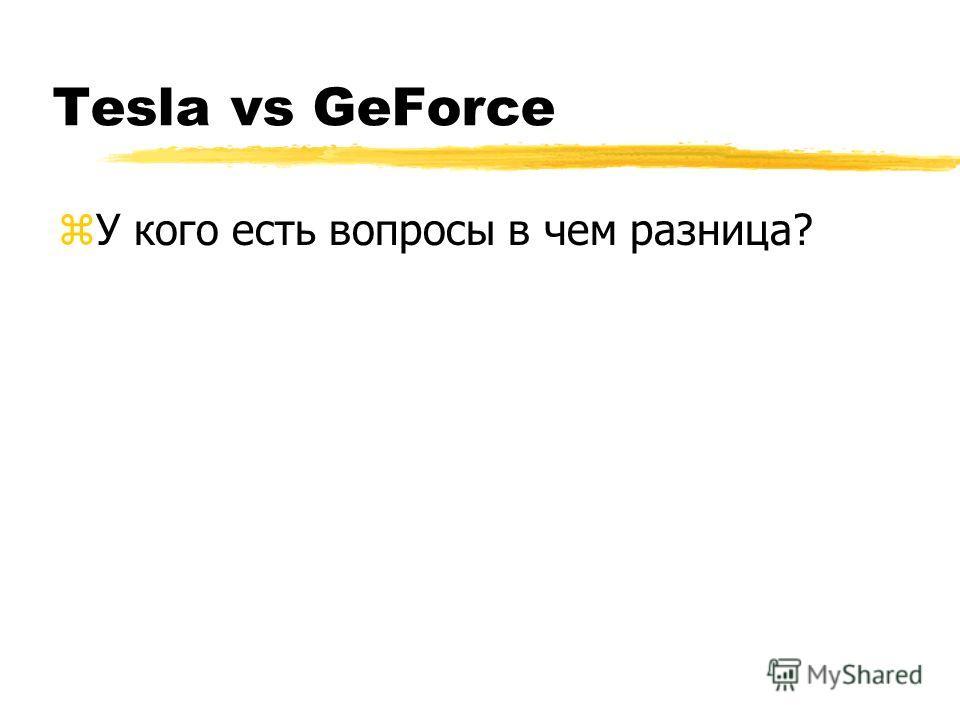 Tesla vs GeForce zУ кого есть вопросы в чем разница?
