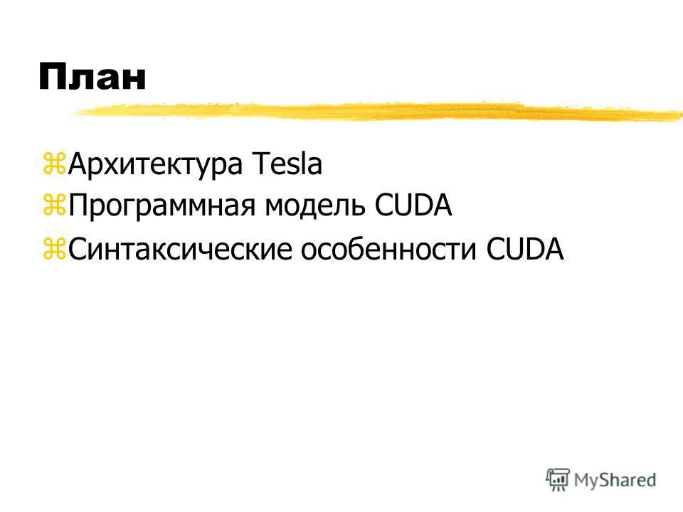 План zАрхитектура Tesla zПрограммная модель CUDA zСинтаксические особенности CUDA