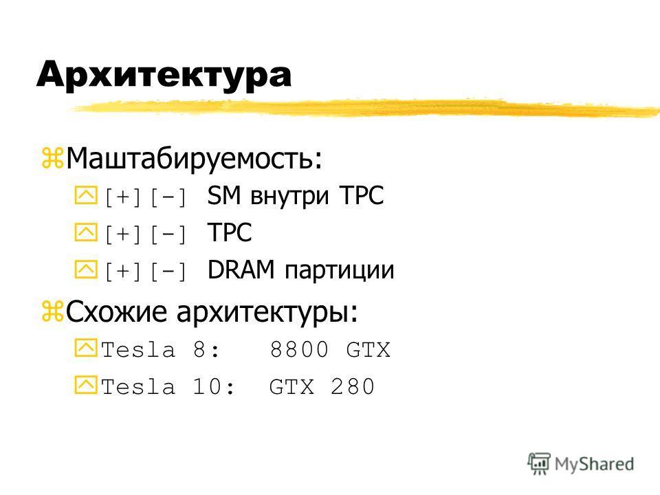 Архитектура zМаштабируемость: [+][-] SM внутри TPC [+][-] TPC [+][-] DRAM партиции zСхожие архитектуры: Tesla 8: 8800 GTX Tesla 10: GTX 280