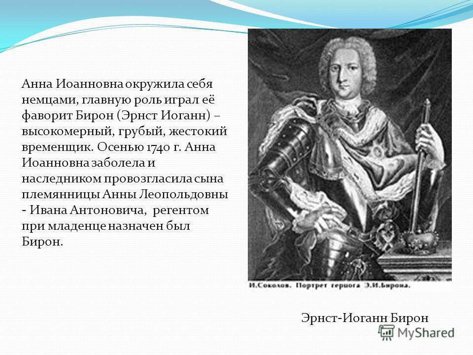 Анна Иоанновна окружила себя немцами, главную роль играл её фаворит Бирон (Эрнст Иоганн) – высокомерный, грубый, жестокий временщик. Осенью 1740 г. Анна Иоанновна заболела и наследником провозгласила сына племянницы Анны Леопольдовны - Ивана Антонови