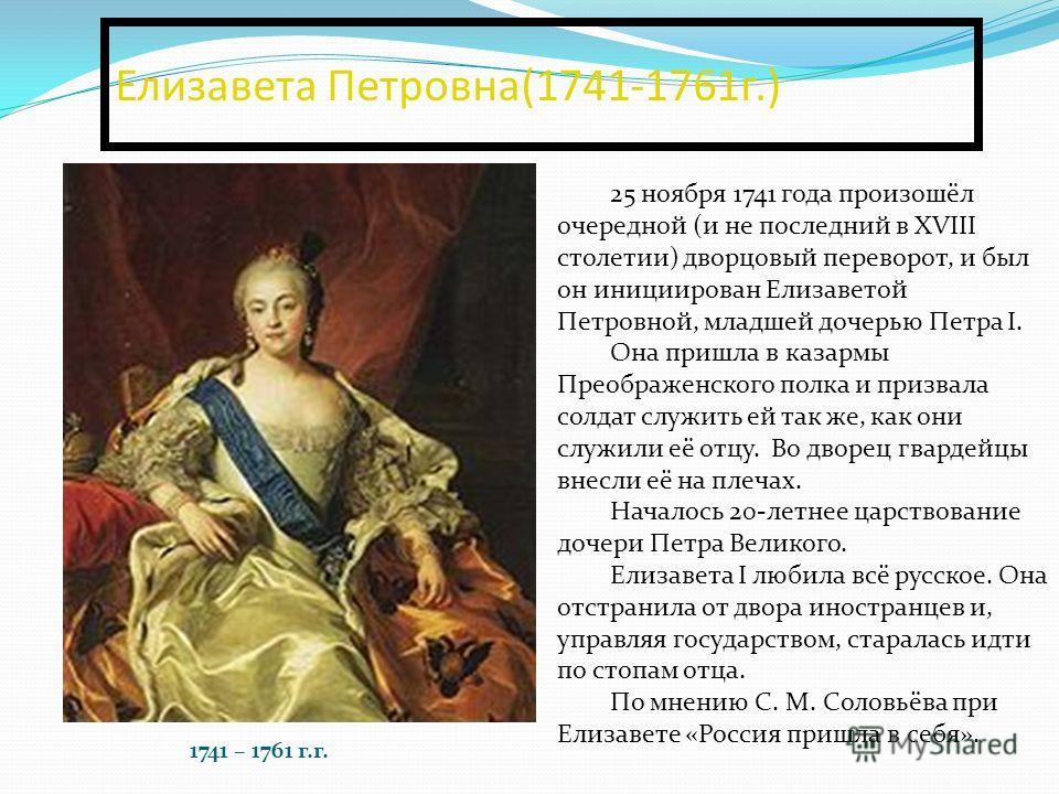 Елизавета Петровна(1741-1761г.) 25 ноября 1741 года произошёл очередной (и не последний в XVIII столетии) дворцовый переворот, и был он инициирован Елизаветой Петровной, младшей дочерью Петра I. Она пришла в казармы Преображенского полка и призвала с