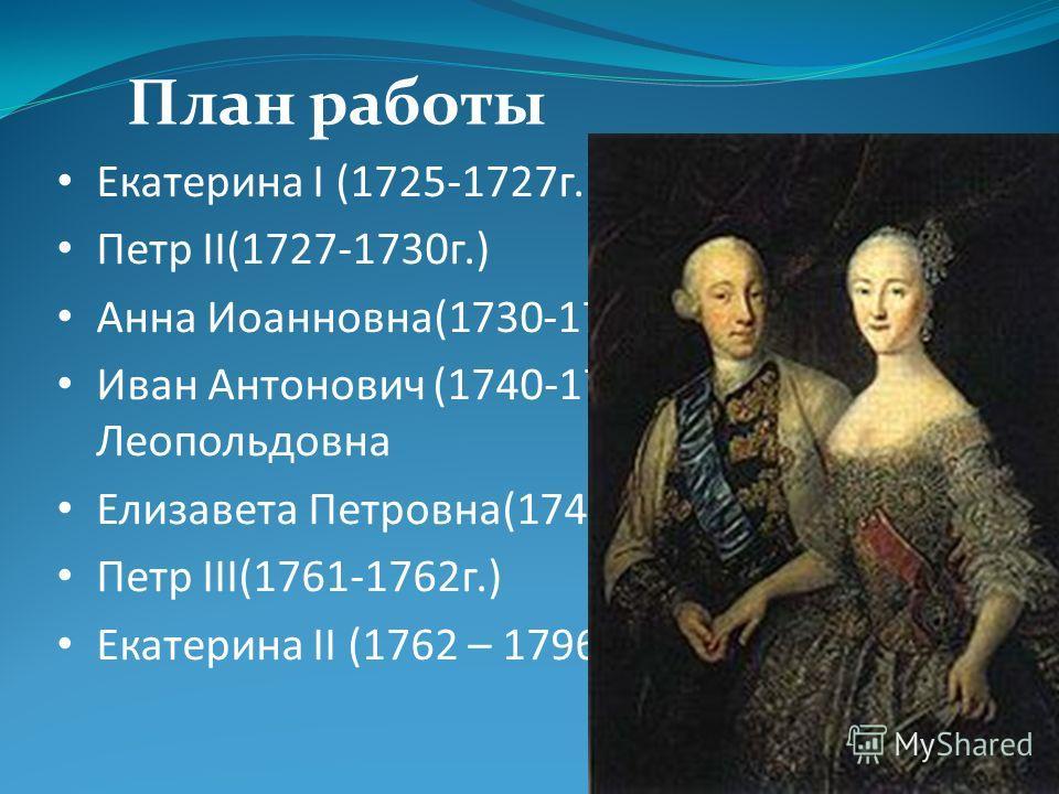 Екатерина І (1725-1727г.) Петр II(1727-1730г.) Анна Иоанновна(1730-1740г.) Иван Антонович (1740-1741 гг.) -Анна Леопольдовна Елизавета Петровна(1741-1761г.) Петр III(1761-1762г.) Екатерина II (1762 – 1796 г.г.) План работы