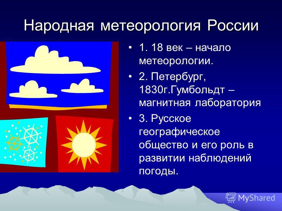 Народная метеорология России 1. 18 век – начало метеорологии. 2. Петербург, 1830г.Гумбольдт – магнитная лаборатория 3. Русское географическое общество и его роль в развитии наблюдений погоды.