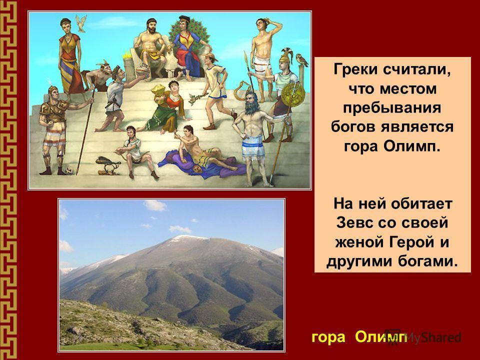 Греки считали, что местом пребывания богов является гора Олимп. На ней обитает Зевс со своей женой Герой и другими богами. гора Олимп