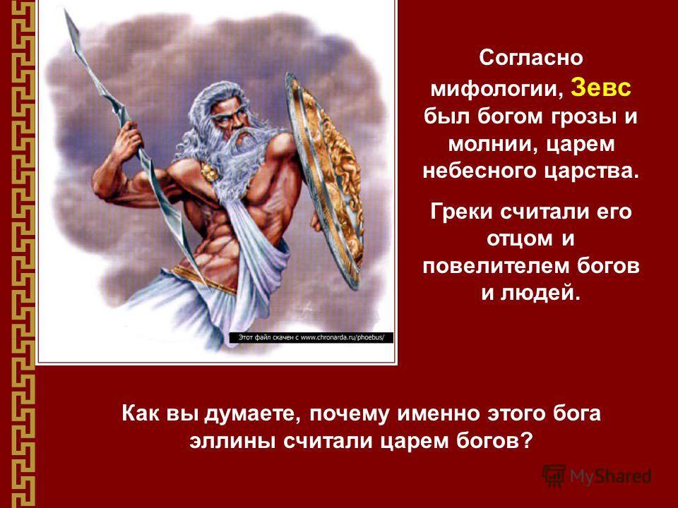 Согласно мифологии, Зевс был богом грозы и молнии, царем небесного царства. Греки считали его отцом и повелителем богов и людей. Как вы думаете, почему именно этого бога эллины считали царем богов?