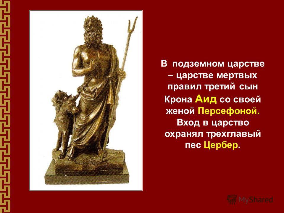 В подземном царстве – царстве мертвых правил третий сын Крона Аид со своей женой Персефоной. Вход в царство охранял трехглавый пес Цербер.
