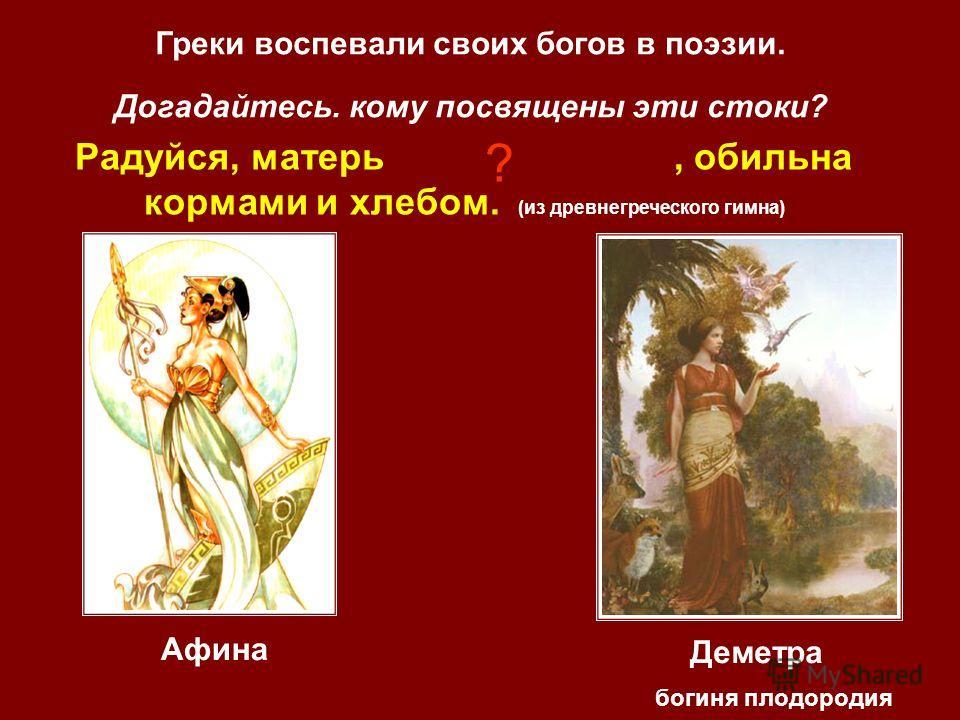 Греки воспевали своих богов в поэзии. Догадайтесь. кому посвящены эти стоки? Радуйся, матерь, обильна кормами и хлебом. (из древнегреческого гимна) ? Деметра Афина Деметра богиня плодородия