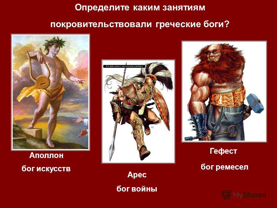 бог войны бог искусств Аполлон Арес Гефест Определите каким занятиям покровительствовали греческие боги? бог ремесел