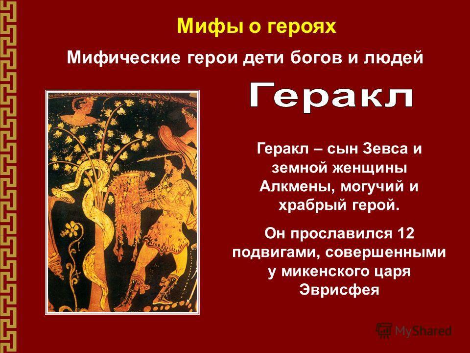 Мифы о героях Мифические герои дети богов и людей Геракл – сын Зевса и земной женщины Алкмены, могучий и храбрый герой. Он прославился 12 подвигами, совершенными у микенского царя Эврисфея