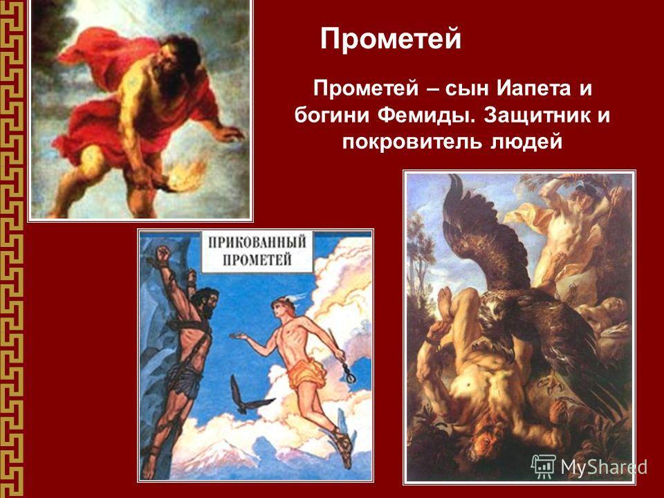 Прометей Прометей – сын Иапета и богини Фемиды. Защитник и покровитель людей