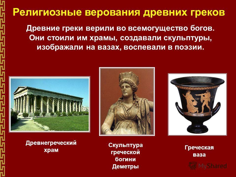 Религиозные верования древних греков Древние греки верили во всемогущество богов. Они стоили им храмы, создавали скульптуры, изображали на вазах, воспевали в поэзии. Древнегреческий храм Скульптура греческой богини Деметры Греческая ваза