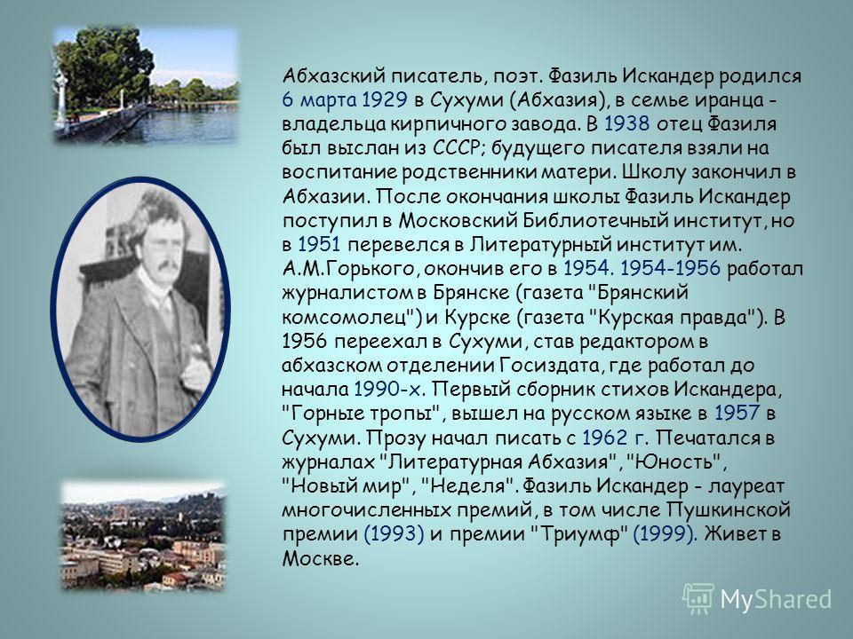 Абхазский писатель, поэт. Фазиль Искандер родился 6 марта 1929 в Сухуми (Абхазия), в семье иранца - владельца кирпичного завода. В 1938 отец Фазиля был выслан из СССР; будущего писателя взяли на воспитание родственники матери. Школу закончил в Абхази