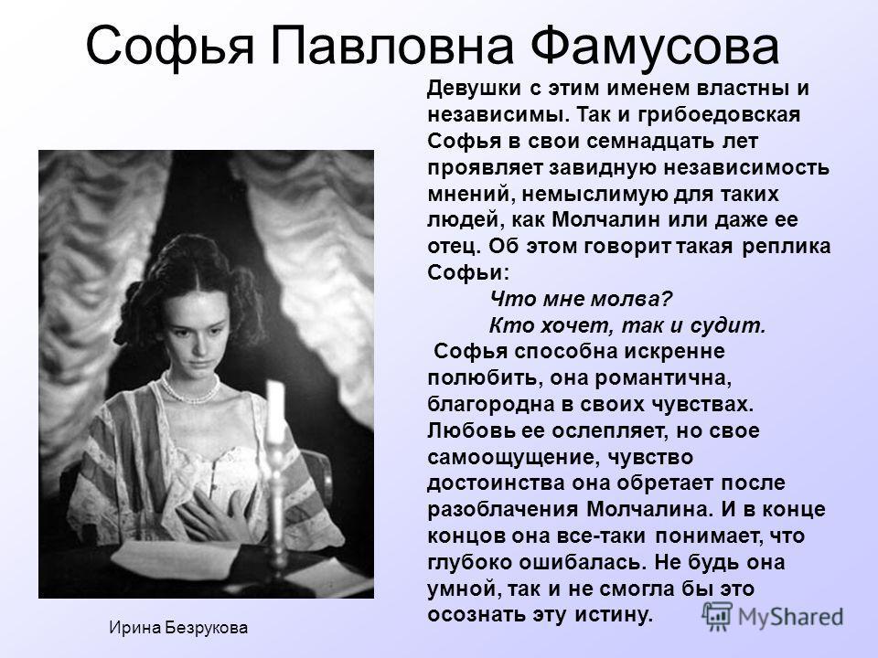 Софья Павловна Фамусова Ирина Безрукова Девушки с этим именем властны и независимы. Так и грибоедовская Софья в свои семнадцать лет проявляет завидную независимость мнений, немыслимую для таких людей, как Молчалин или даже ее отец. Об этом говорит та