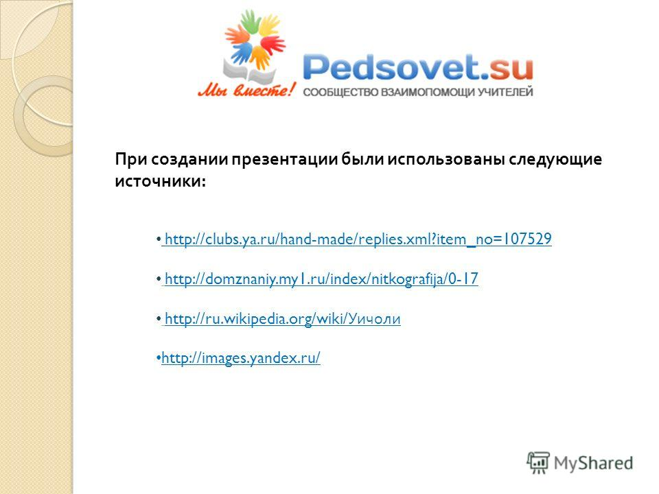 http://clubs.ya.ru/hand-made/replies.xml?item_no=107529 http://domznaniy.my1.ru/index/nitkografija/0-17 http://ru.wikipedia.org/wiki/ Уичоли http://images.yandex.ru/ При создании презентации были использованы следующие источники :