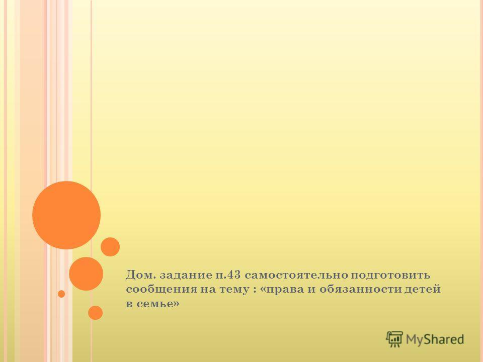 Дом. задание п.43 самостоятельно подготовить сообщения на тему : «права и обязанности детей в семье»