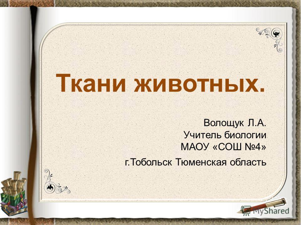 Ткани животных. Волощук Л.А. Учитель биологии МАОУ «СОШ 4» г.Тобольск Тюменская область