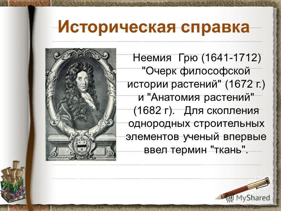 Историческая справка Неемия Грю (1641-1712) Очерк философской истории растений (1672 г.) и Анатомия растений (1682 г). Для скопления однородных строительных элементов ученый впервые ввел термин ткань.