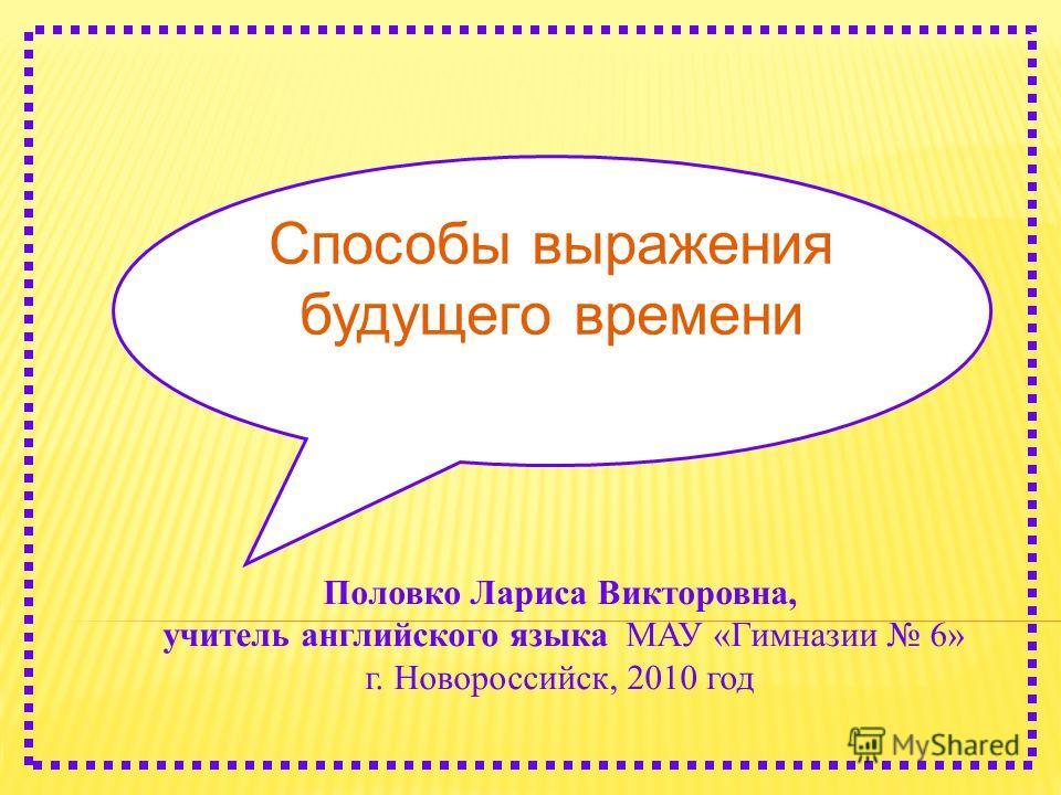 Половко Лариса Викторовна, учитель английского языка МАУ «Гимназии 6» г. Новороссийск, 2010 год Способы выражения будущего времени