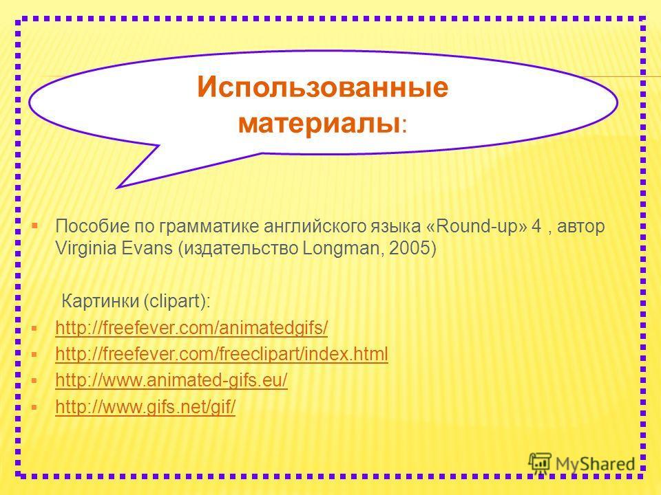 Использованные материалы : Пособие по грамматике английского языка «Round-up» 4, автор Virginia Evans (издательство Longman, 2005) Картинки (clipart): http://freefever.com/animatedgifs/ http://freefever.com/freeclipart/index.html http://www.animated-